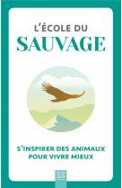 L-ecole du sauvage - s-inspirer des animaux pour vivre mieux